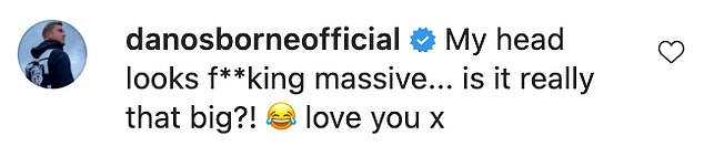 what! Dan seemed to be grateful for her romantic feelings, but he commented on his head size in a snap and wrote:'My head looks huge. .. Is it really that big!  ?? I love you x'