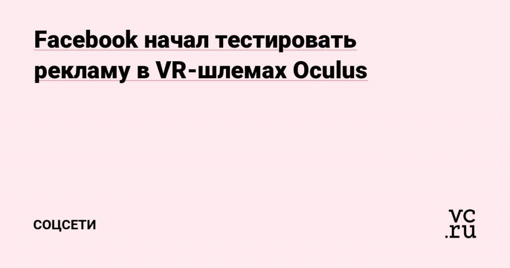 Facebook began testing advertising on Oculus virtual reality headsets - Social networks on vc.ru